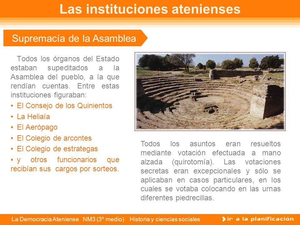La Democracia Ateniense NM3 (3º medio) Historia y ciencias sociales Supremacía de la Asamblea Todos los órganos del Estado estaban supeditados a la Asamblea del pueblo, a la que rendían cuentas.