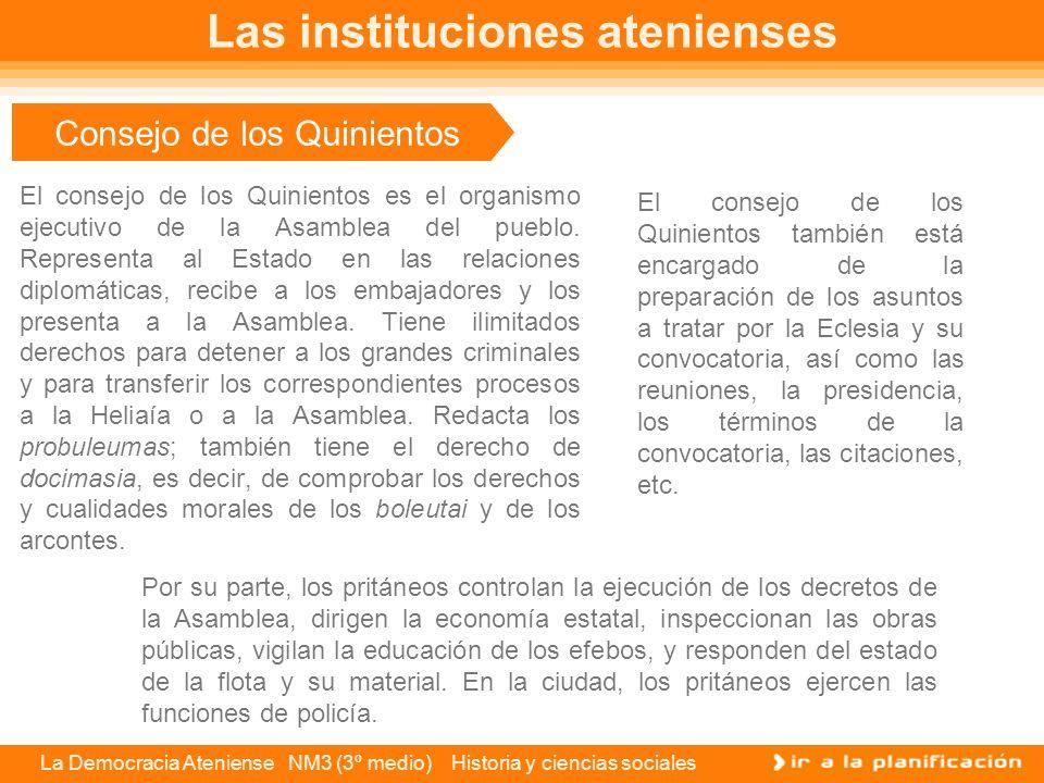 La Democracia Ateniense NM3 (3º medio) Historia y ciencias sociales Consejo de los Quinientos El consejo de los Quinientos es el organismo ejecutivo de la Asamblea del pueblo.