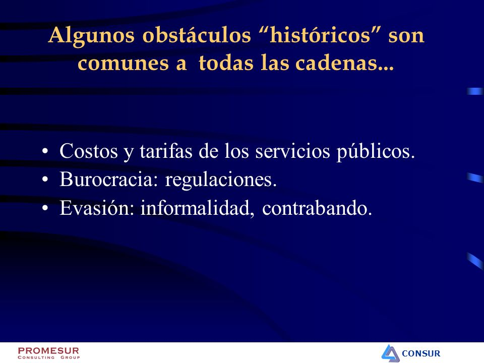 CONSUR Algunos obstáculos históricos son comunes a todas las cadenas... Costos y tarifas de los servicios públicos. Burocracia: regulaciones. Evasión: