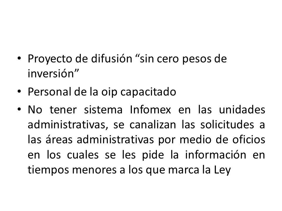 Proyecto de difusión sin cero pesos de inversión Personal de la oip capacitado No tener sistema Infomex en las unidades administrativas, se canalizan