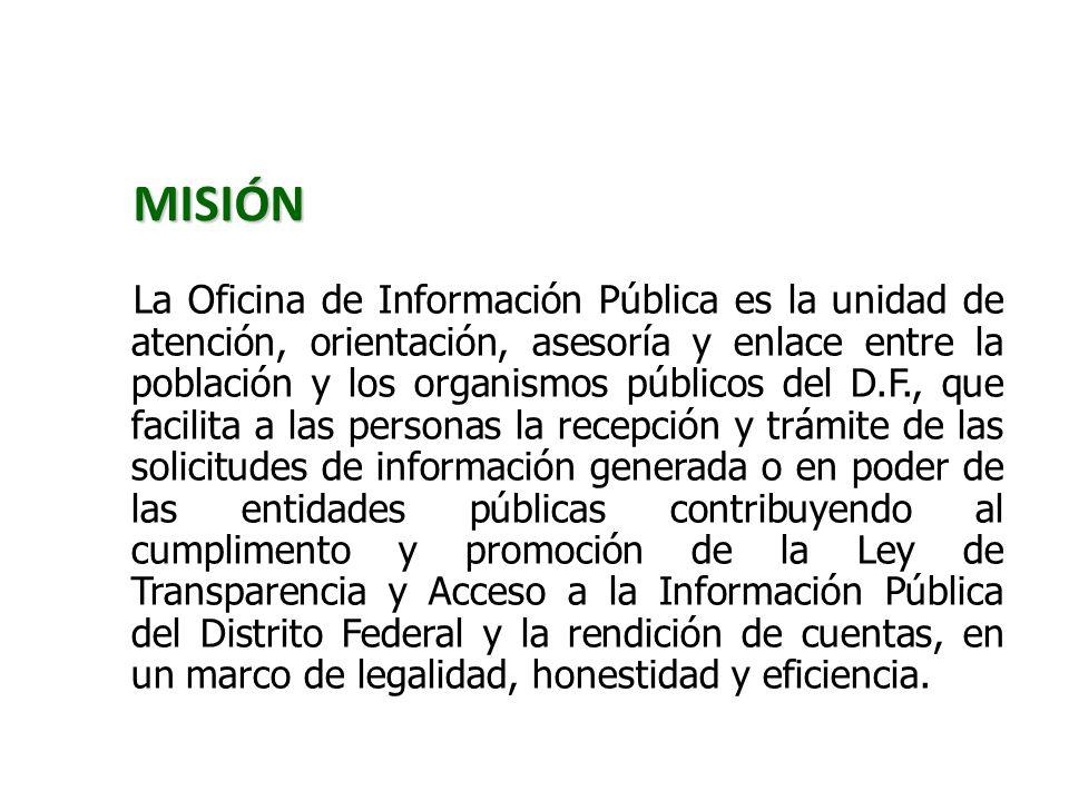 MISIÓN La Oficina de Información Pública es la unidad de atención, orientación, asesoría y enlace entre la población y los organismos públicos del D.F