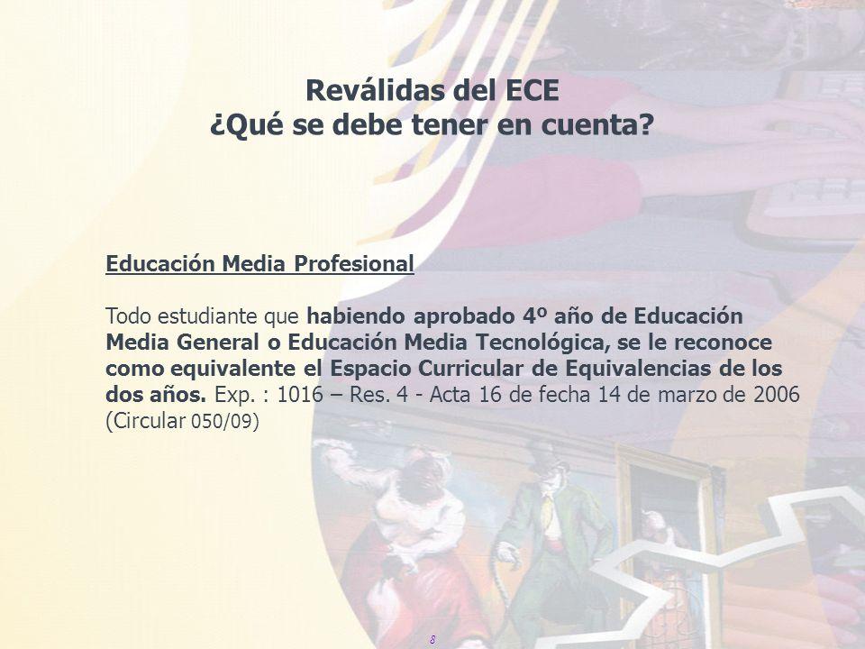 8 Reválidas del ECE ¿Qué se debe tener en cuenta? Educación Media Profesional Todo estudiante que habiendo aprobado 4º año de Educación Media General