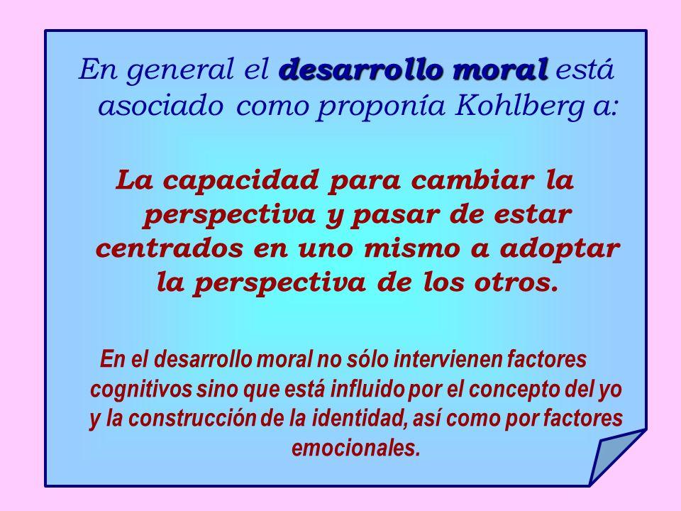 desarrollo moral En general el desarrollo moral está asociado como proponía Kohlberg a: La capacidad para cambiar la perspectiva y pasar de estar centrados en uno mismo a adoptar la perspectiva de los otros.