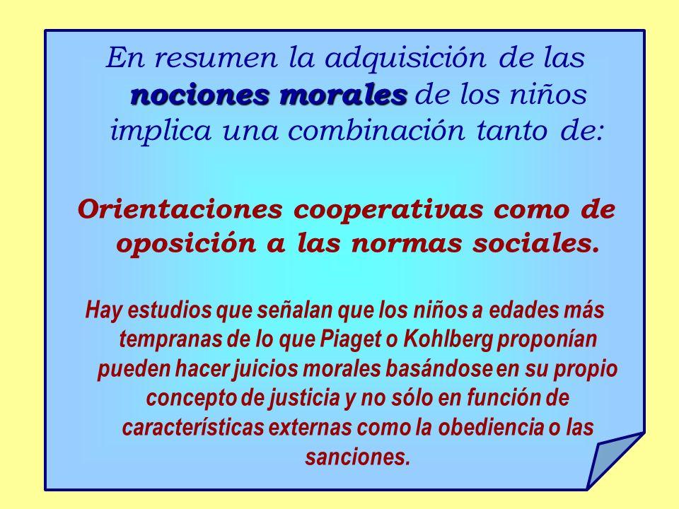 nociones morales En resumen la adquisición de las nociones morales de los niños implica una combinación tanto de: Orientaciones cooperativas como de oposición a las normas sociales.