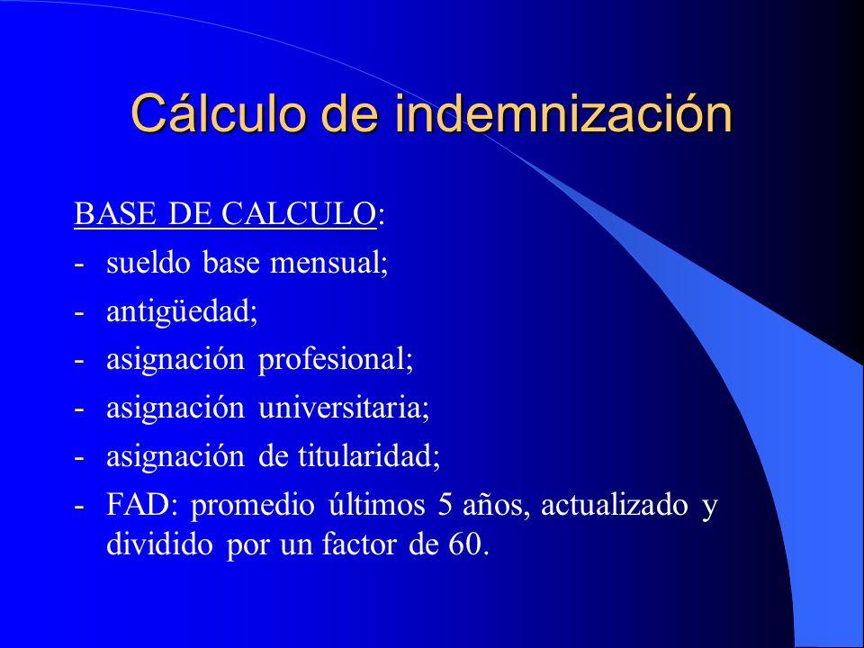 Cálculo de indemnización BASE DE CALCULO: -sueldo base mensual; -antigüedad; -asignación profesional; -asignación universitaria; -asignación de titularidad; -FAD: promedio últimos 5 años, actualizado y dividido por un factor de 60.