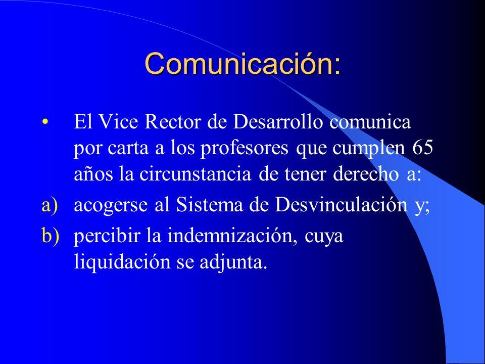 Comunicación: El Vice Rector de Desarrollo comunica por carta a los profesores que cumplen 65 años la circunstancia de tener derecho a: a)acogerse al Sistema de Desvinculación y; b)percibir la indemnización, cuya liquidación se adjunta.