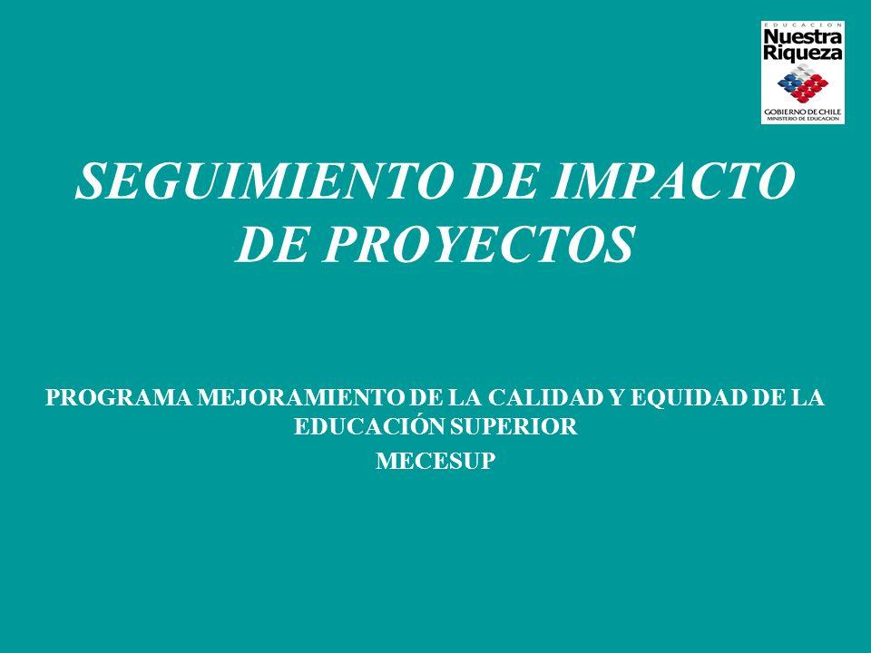 SEGUIMIENTO DE IMPACTO DE PROYECTOS PROGRAMA MEJORAMIENTO DE LA CALIDAD Y EQUIDAD DE LA EDUCACIÓN SUPERIOR MECESUP