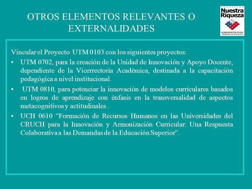 OTROS ELEMENTOS RELEVANTES O EXTERNALIDADES Vincular el Proyecto UTM 0103 con los siguientes proyectos: UTM 0702, para la creación de la Unidad de Innovación y Apoyo Docente, dependiente de la Vicerrectoría Académica, destinada a la capacitación pedagógica a nivel institucional.