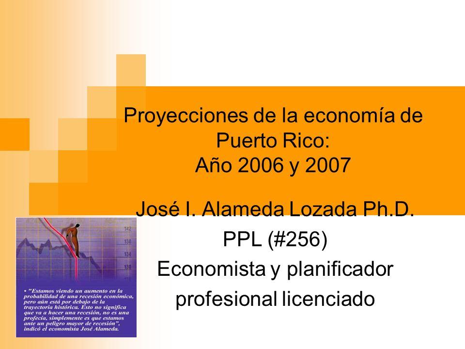 Proyecciones de la economía de Puerto Rico: Año 2006 y 2007 José I. Alameda Lozada Ph.D. PPL (#256) Economista y planificador profesional licenciado