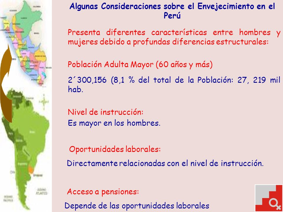Algunas Consideraciones sobre el Envejecimiento en el Perú Presenta diferentes características entre hombres y mujeres debido a profundas diferencias estructurales: Población Adulta Mayor (60 años y más) 2´300,156 (8,1 % del total de la Población: 27, 219 mil hab.