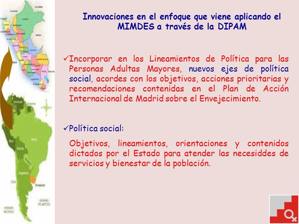 Innovaciones en el enfoque que viene aplicando el MIMDES a través de la DIPAM Incorporar en los Lineamientos de Política para las Personas Adultas Mayores, nuevos ejes de política social, acordes con los objetivos, acciones prioritarias y recomendaciones contenidas en el Plan de Acción Internacional de Madrid sobre el Envejecimiento.