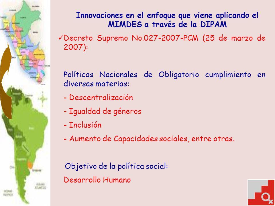 Innovaciones en el enfoque que viene aplicando el MIMDES a través de la DIPAM Decreto Supremo No.027-2007-PCM (25 de marzo de 2007): Políticas Nacionales de Obligatorio cumplimiento en diversas materias: - Descentralización - Igualdad de géneros - Inclusión - Aumento de Capacidades sociales, entre otras.