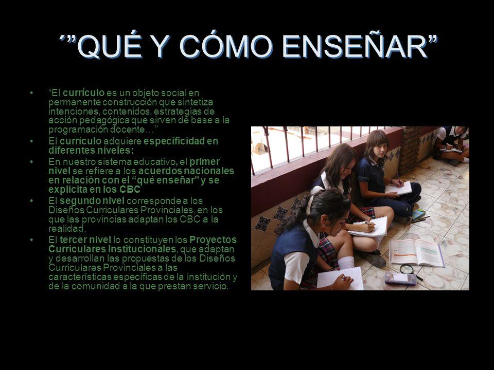 ´QUÉ Y CÓMO ENSEÑAR El currículo es un objeto social en permanente construcción que sintetiza intenciones, contenidos, estrategias de acción pedagógic