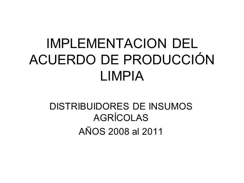 IMPLEMENTACION DEL ACUERDO DE PRODUCCIÓN LIMPIA DISTRIBUIDORES DE INSUMOS AGRÍCOLAS AÑOS 2008 al 2011