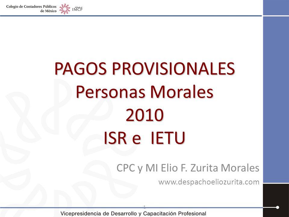 1 PAGOS PROVISIONALES Personas Morales 2010 ISR e IETU CPC y MI Elio F. Zurita Morales www.despachoeliozurita.com