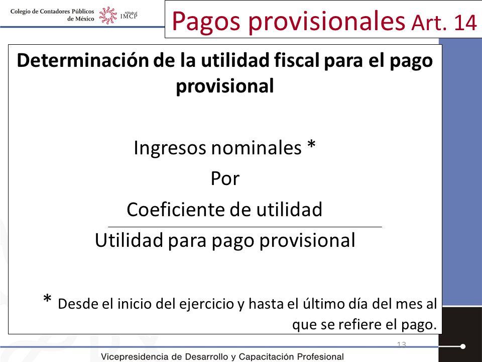 Pagos provisionales Art. 14 Determinación de la utilidad fiscal para el pago provisional Ingresos nominales * Por Coeficiente de utilidad Utilidad par