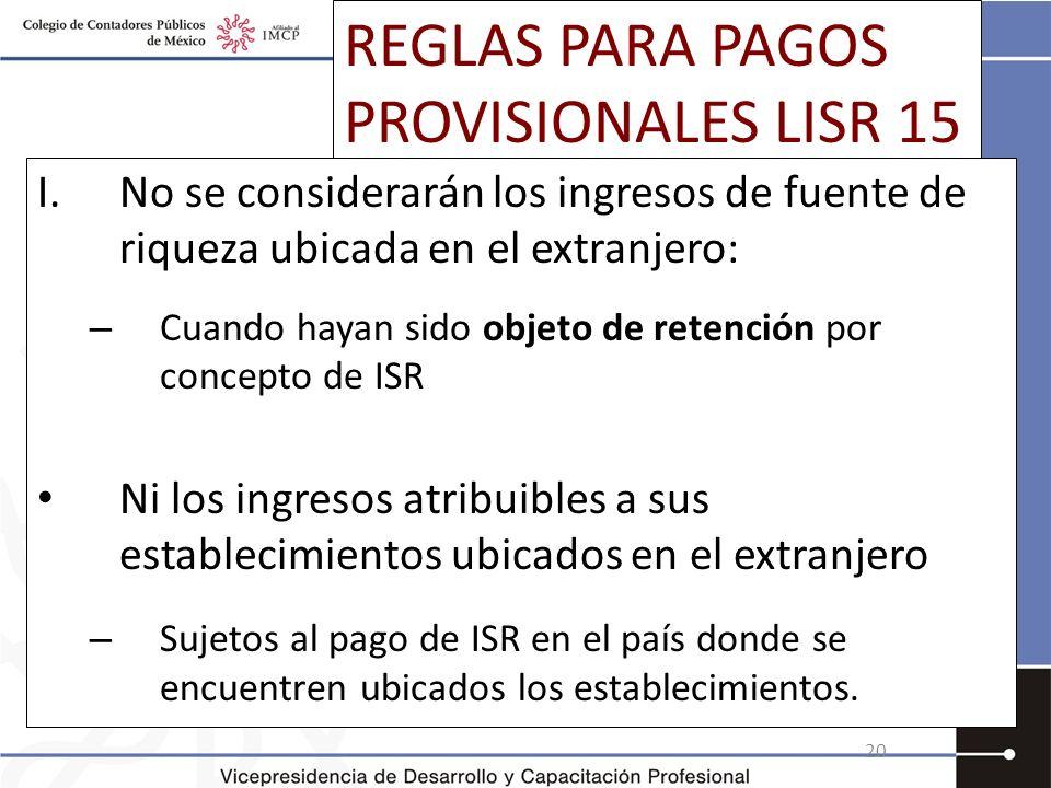 REGLAS PARA PAGOS PROVISIONALES LISR 15 I.No se considerarán los ingresos de fuente de riqueza ubicada en el extranjero: – Cuando hayan sido objeto de