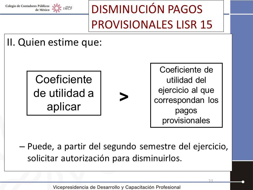 DISMINUCIÓN PAGOS PROVISIONALES LISR 15 II. Quien estime que: – Puede, a partir del segundo semestre del ejercicio, solicitar autorización para dismin