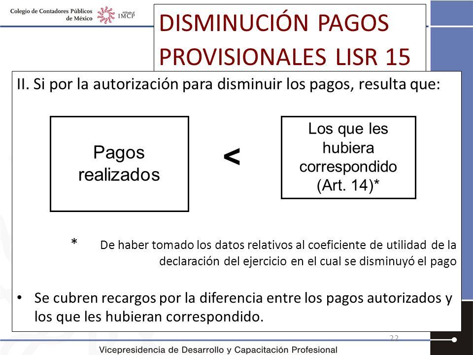 DISMINUCIÓN PAGOS PROVISIONALES LISR 15 II. Si por la autorización para disminuir los pagos, resulta que: * De haber tomado los datos relativos al coe