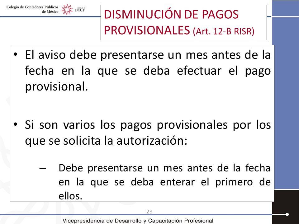 23 DISMINUCIÓN DE PAGOS PROVISIONALES (Art. 12-B RISR) El aviso debe presentarse un mes antes de la fecha en la que se deba efectuar el pago provision