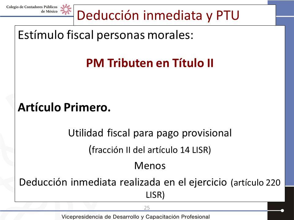 25 Deducción inmediata y PTU Estímulo fiscal personas morales: PM Tributen en Título II Artículo Primero. Utilidad fiscal para pago provisional ( frac