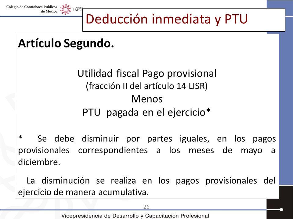 26 Deducción inmediata y PTU Artículo Segundo. Utilidad fiscal Pago provisional (fracción II del artículo 14 LISR) Menos PTU pagada en el ejercicio* *