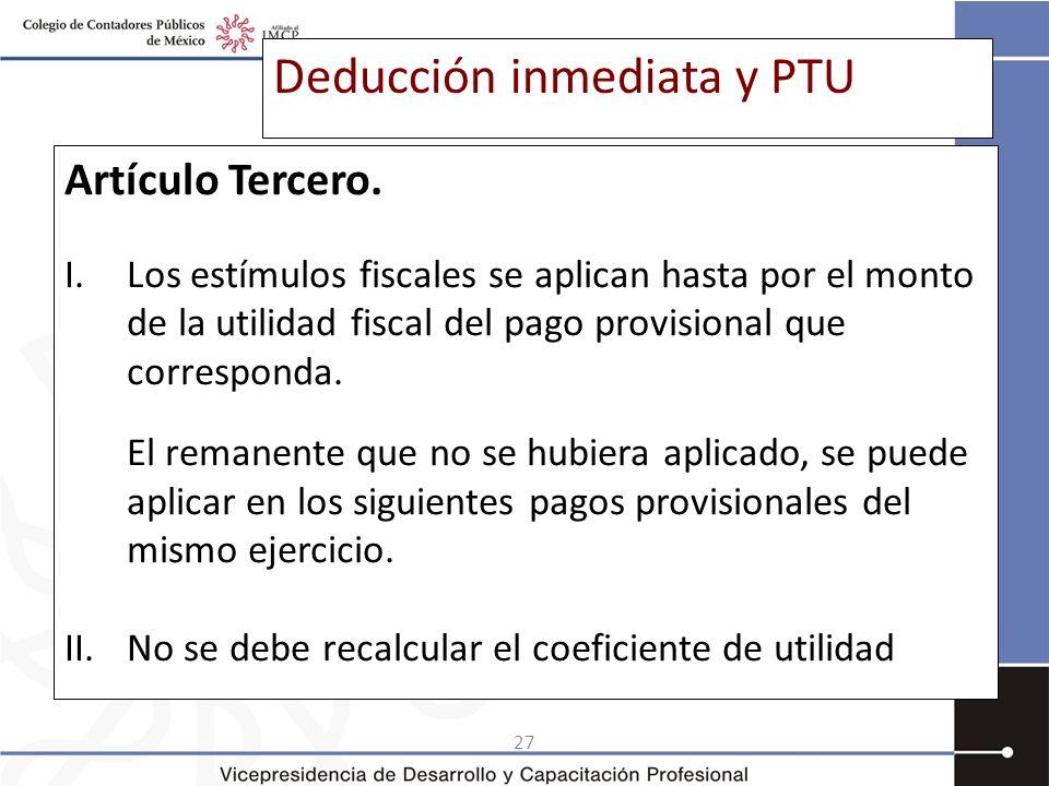 27 Deducción inmediata y PTU Artículo Tercero. I.Los estímulos fiscales se aplican hasta por el monto de la utilidad fiscal del pago provisional que c