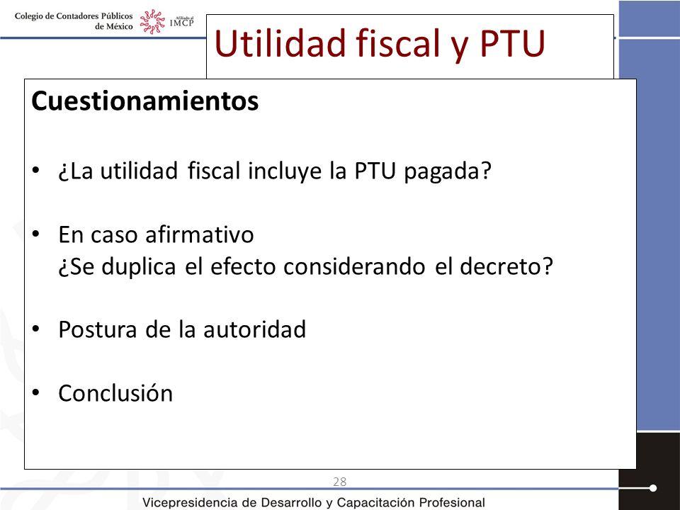 28 Utilidad fiscal y PTU Cuestionamientos ¿La utilidad fiscal incluye la PTU pagada? En caso afirmativo ¿Se duplica el efecto considerando el decreto?