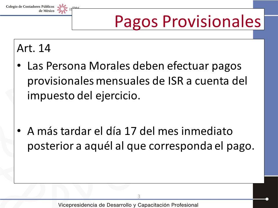 3 Pagos Provisionales Art. 14 Las Persona Morales deben efectuar pagos provisionales mensuales de ISR a cuenta del impuesto del ejercicio. A más tarda