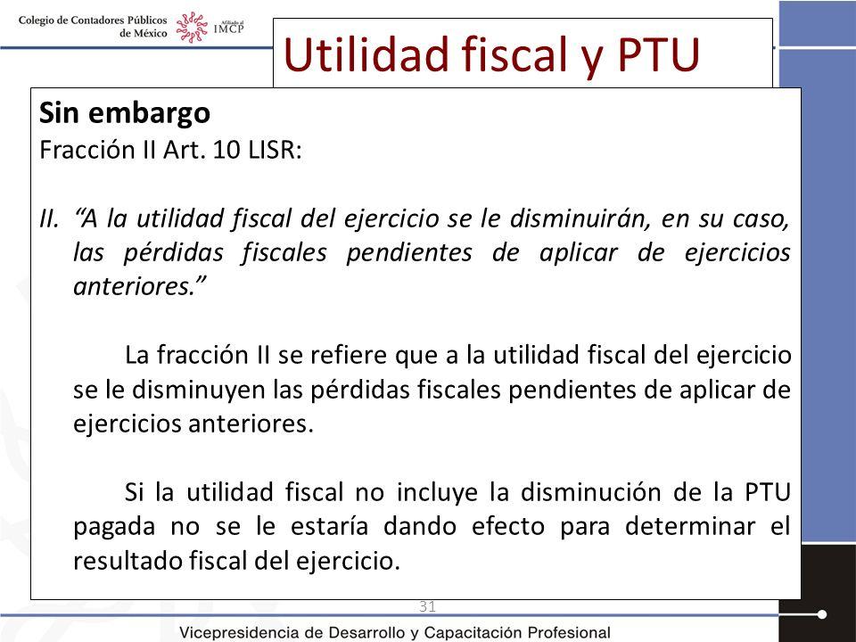 31 Utilidad fiscal y PTU Sin embargo Fracción II Art. 10 LISR: II.A la utilidad fiscal del ejercicio se le disminuirán, en su caso, las pérdidas fisca