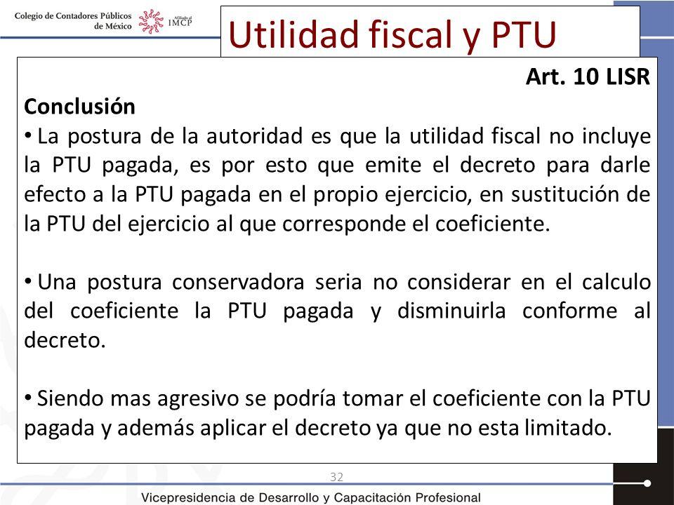 32 Utilidad fiscal y PTU Art. 10 LISR Conclusión La postura de la autoridad es que la utilidad fiscal no incluye la PTU pagada, es por esto que emite