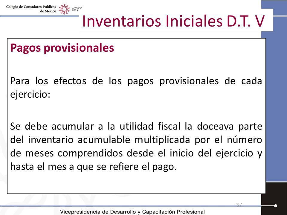 Inventarios Iniciales D.T. V Pagos provisionales Para los efectos de los pagos provisionales de cada ejercicio: Se debe acumular a la utilidad fiscal