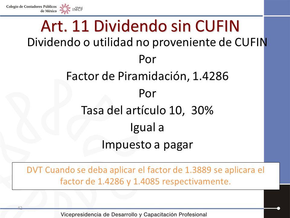 42 Art. 11 Dividendo sin CUFIN Dividendo o utilidad no proveniente de CUFIN Por Factor de Piramidación, 1.4286 Por Tasa del artículo 10, 30% Igual a I