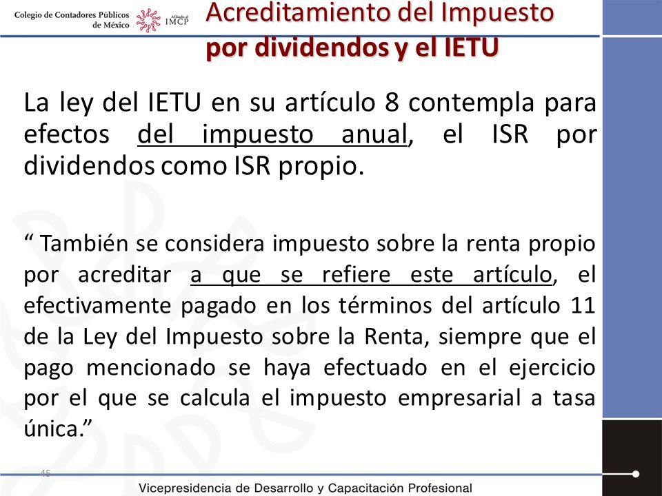 45 Acreditamiento del Impuesto por dividendos y el IETU La ley del IETU en su artículo 8 contempla para efectos del impuesto anual, el ISR por dividen