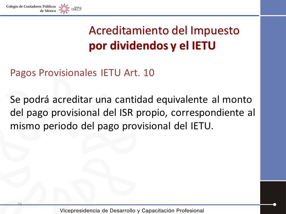 46 Acreditamiento del Impuesto por dividendos y el IETU Pagos Provisionales IETU Art. 10 Se podrá acreditar una cantidad equivalente al monto del pago