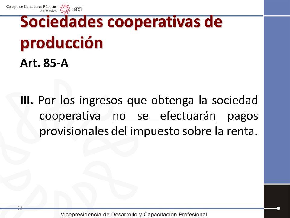 53 Sociedades cooperativas de producción Art. 85-A III. Por los ingresos que obtenga la sociedad cooperativa no se efectuarán pagos provisionales del