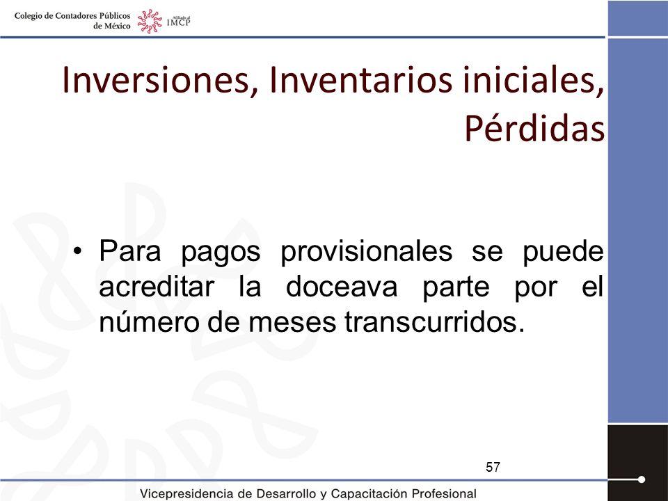 Inversiones, Inventarios iniciales, Pérdidas Para pagos provisionales se puede acreditar la doceava parte por el número de meses transcurridos. 57
