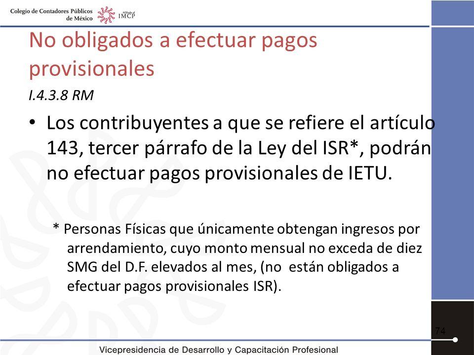 No obligados a efectuar pagos provisionales I.4.3.8 RM Los contribuyentes a que se refiere el artículo 143, tercer párrafo de la Ley del ISR*, podrán