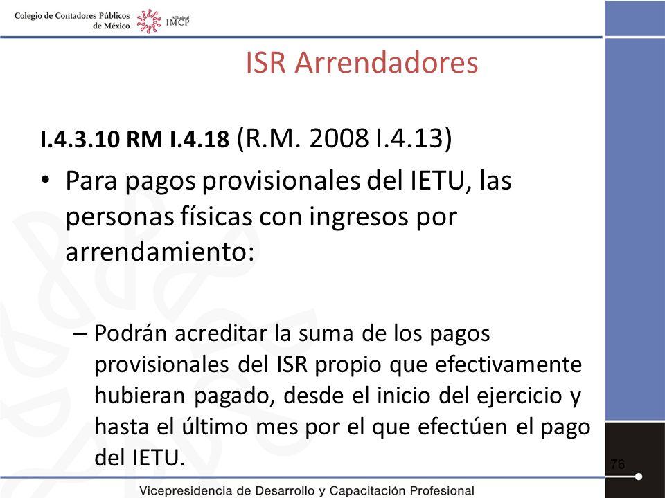 ISR Arrendadores I.4.3.10 RM I.4.18 (R.M. 2008 I.4.13) Para pagos provisionales del IETU, las personas físicas con ingresos por arrendamiento: – Podrá