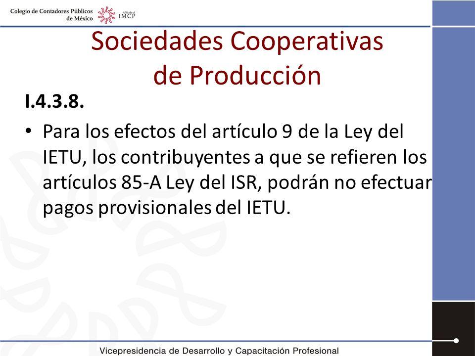 Sociedades Cooperativas de Producción I.4.3.8. Para los efectos del artículo 9 de la Ley del IETU, los contribuyentes a que se refieren los artículos