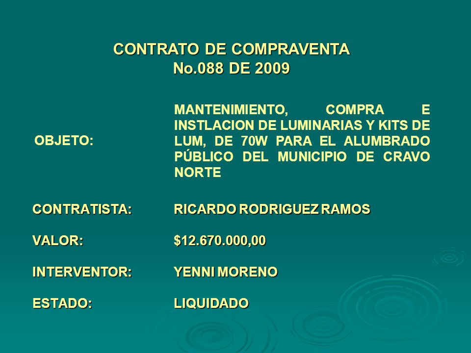 CONTRATISTA:RICARDO RODRIGUEZ RAMOS VALOR:$12.670.000,00 INTERVENTOR:YENNI MORENO ESTADO:LIQUIDADO CONTRATO DE COMPRAVENTA No.088 DE 2009 OBJETO: MANTENIMIENTO, COMPRA E INSTLACION DE LUMINARIAS Y KITS DE LUM, DE 70W PARA EL ALUMBRADO PÚBLICO DEL MUNICIPIO DE CRAVO NORTE
