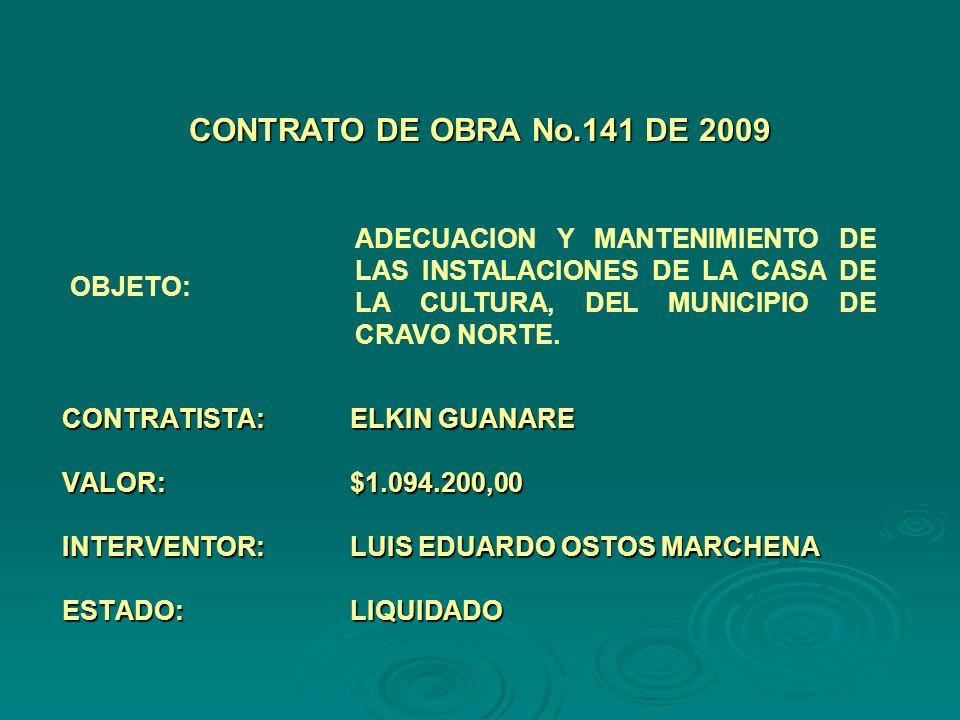 CONTRATISTA:ELKIN GUANARE VALOR:$1.094.200,00 INTERVENTOR:LUIS EDUARDO OSTOS MARCHENA ESTADO:LIQUIDADO CONTRATO DE OBRA No.141 DE 2009 OBJETO: ADECUACION Y MANTENIMIENTO DE LAS INSTALACIONES DE LA CASA DE LA CULTURA, DEL MUNICIPIO DE CRAVO NORTE.