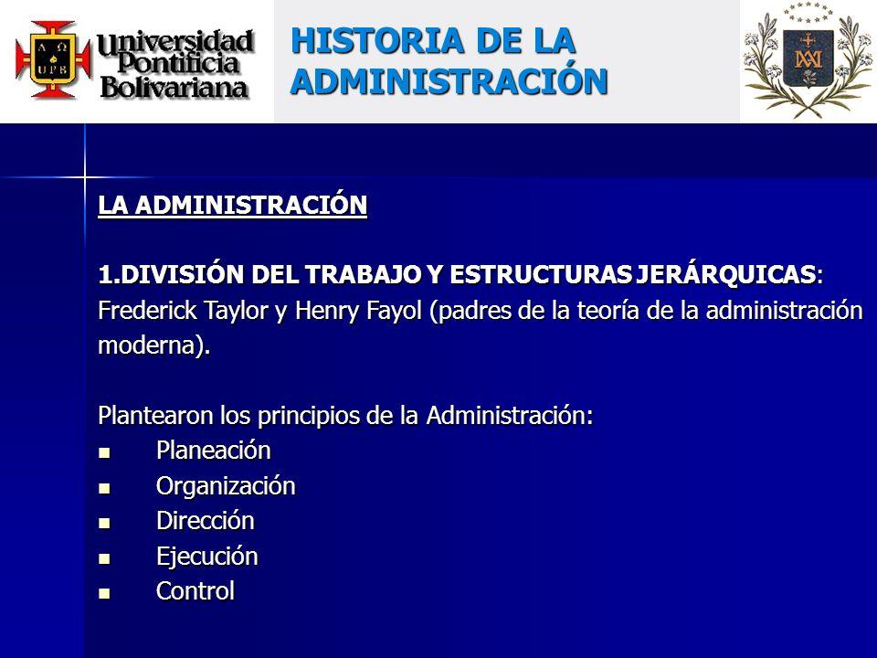 HISTORIA DE LA ADMINISTRACIÓN LA ADMINISTRACIÓN 1.DIVISIÓN DEL TRABAJO Y ESTRUCTURAS JERÁRQUICAS: Frederick Taylor y Henry Fayol (padres de la teoría de la administración moderna).