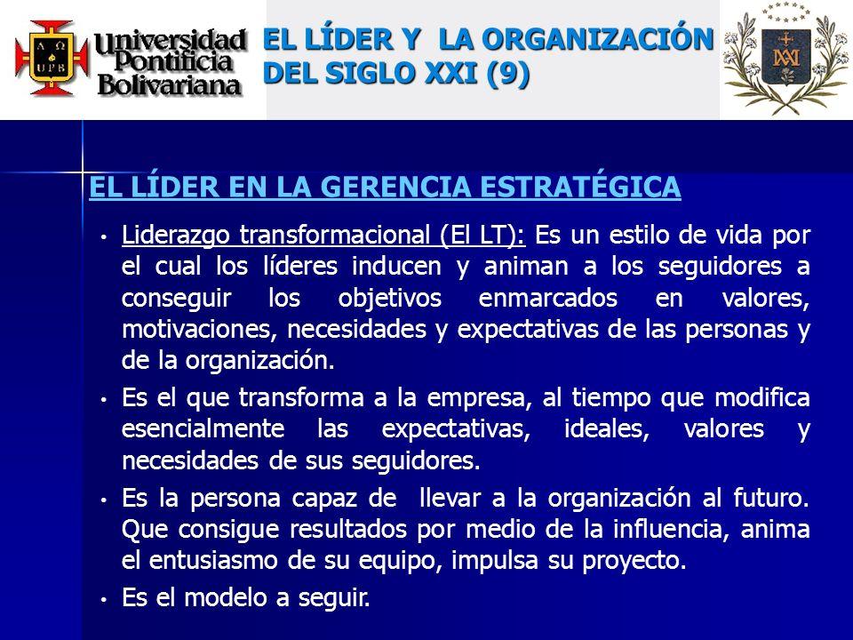 EL LÍDER EN LA GERENCIA ESTRATÉGICA Liderazgo transformacional (El LT): Es un estilo de vida por el cual los líderes inducen y animan a los seguidores a conseguir los objetivos enmarcados en valores, motivaciones, necesidades y expectativas de las personas y de la organización.