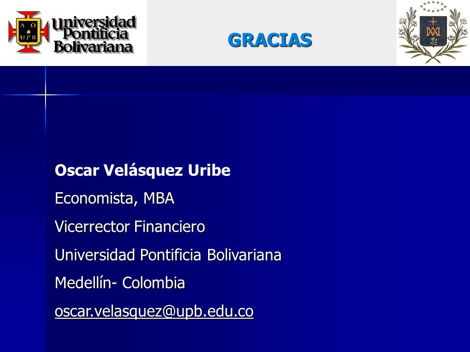 GRACIAS Oscar Velásquez Uribe Economista, MBA Vicerrector Financiero Universidad Pontificia Bolivariana Medellín- Colombia oscar.velasquez@upb.edu.co
