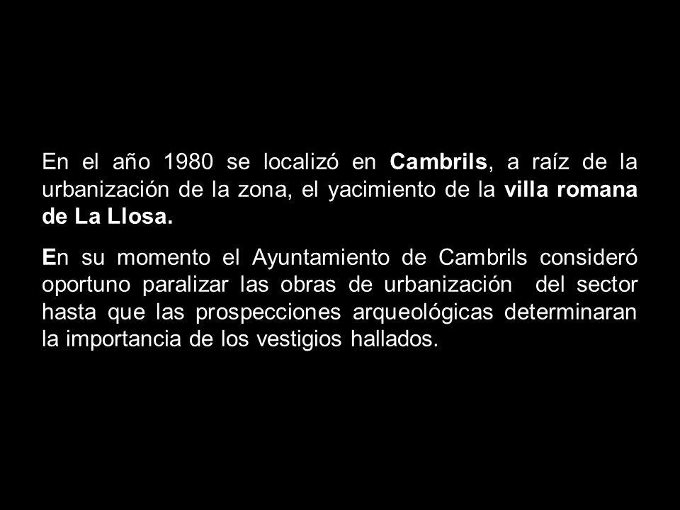 En el año1980 se localizó en Cambrils, a raíz de la urbanización de la zona, el yacimiento de la villa romana de La Llosa, en su momento el Ayuntamiento de Cambrils consideró oportuno paralizar las obras de urbanización del sector hasta que las prospecciones arqueológicas determinaran la importancia de los vestigios hallados.