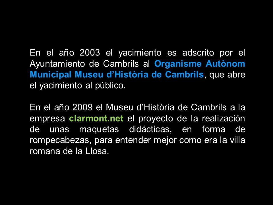 En el año 2003 el yacimiento es adscrito por el Ayuntamiento de Cambrils al Organisme Autònom Municipal Museu dHistòria de Cambrils, que abre el yacimiento al público.