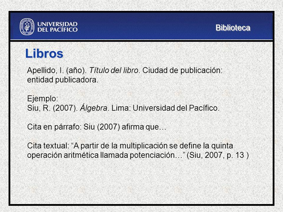 Libros Apellido, I. (año). Título del libro. Ciudad de publicación: entidad publicadora. Ejemplo: Siu, R. (2007). Álgebra. Lima: Universidad del Pacíf