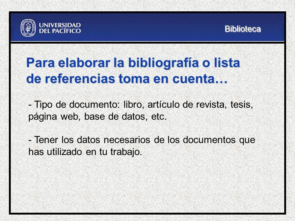 Para elaborar la bibliografía o lista de referencias toma en cuenta… - Tipo de documento: libro, artículo de revista, tesis, página web, base de datos