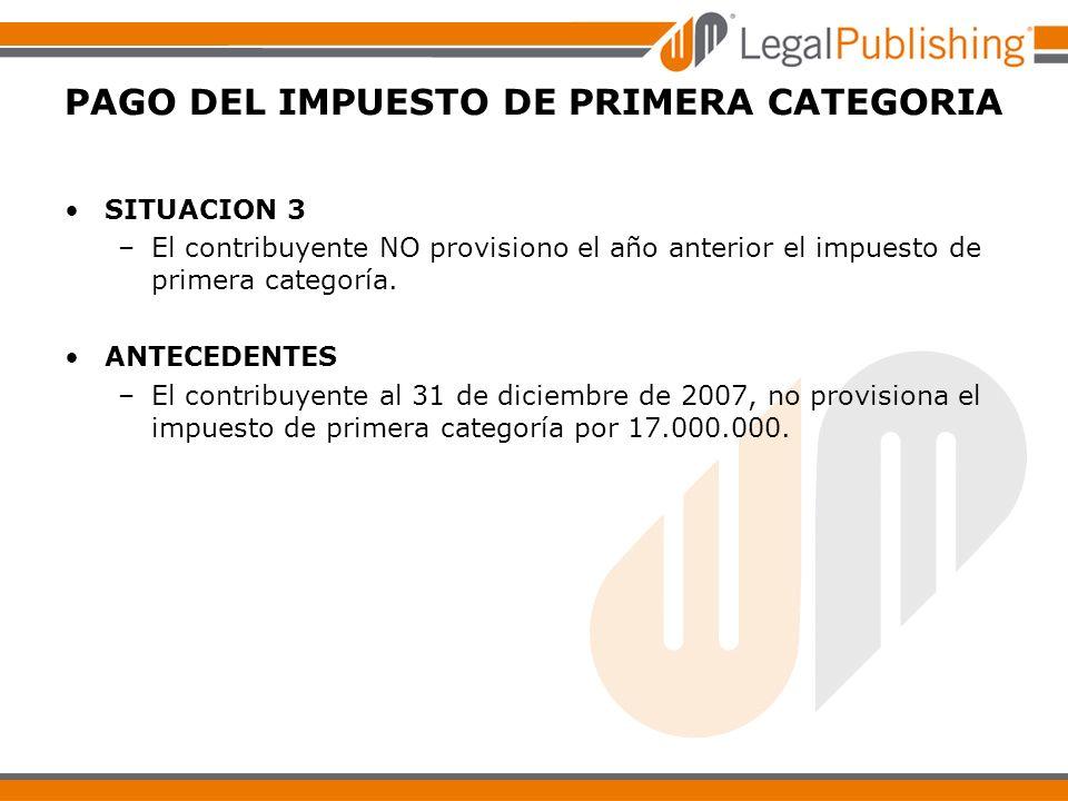 PAGO DEL IMPUESTO DE PRIMERA CATEGORIA SITUACION 3 –El contribuyente NO provisiono el año anterior el impuesto de primera categoría. ANTECEDENTES –El